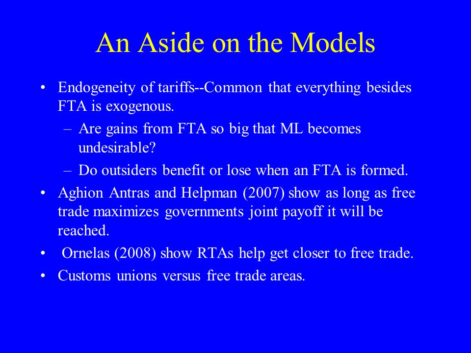 An Aside on the Models Endogeneity of tariffs--Common that everything besides FTA is exogenous. –Are gains from FTA so big that ML becomes undesirable