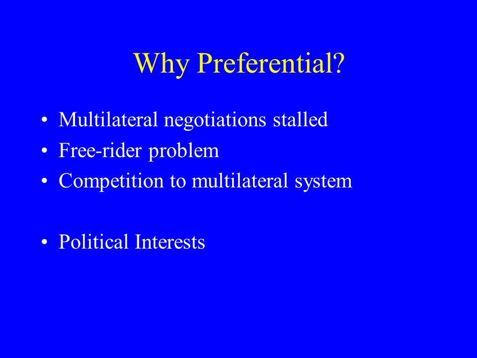 Why Preferential? Multilateral negotiations stalled Free-rider problem Competition to multilateral system Political Interests