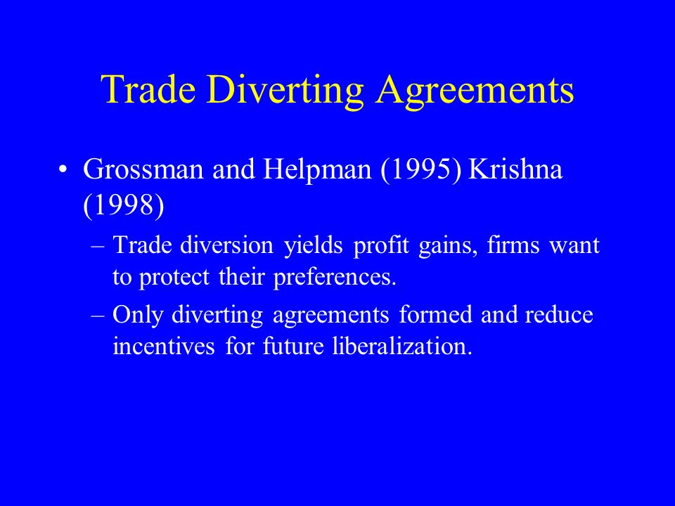 Trade Diverting Agreements Grossman and Helpman (1995) Krishna (1998) –Trade diversion yields profit gains, firms want to protect their preferences.