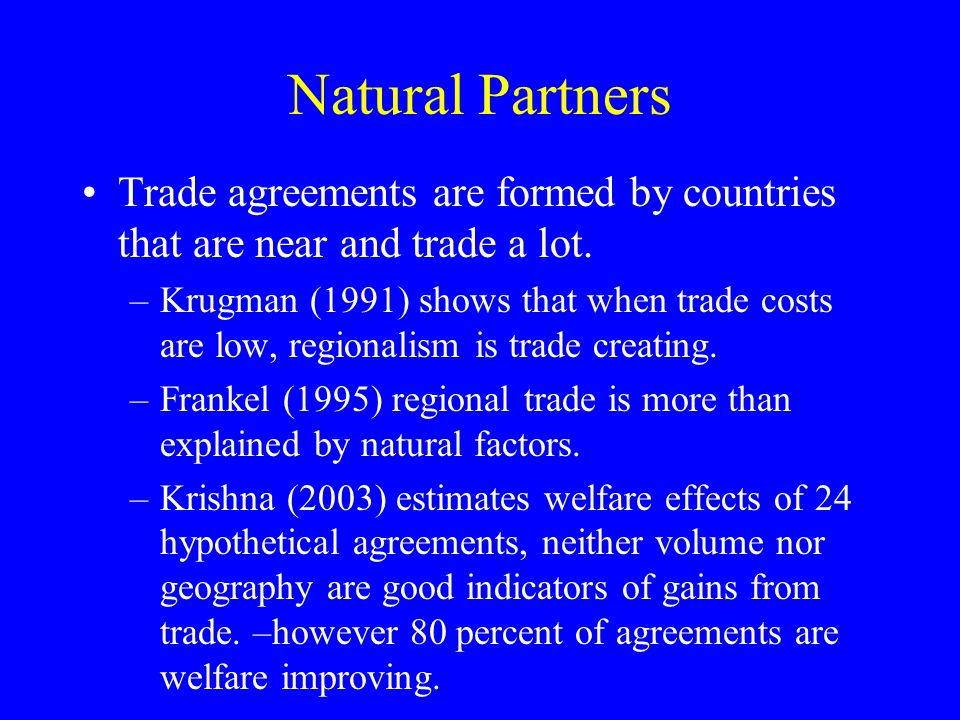 Natural Partners Trade agreements are formed by countries that are near and trade a lot. –Krugman (1991) shows that when trade costs are low, regional