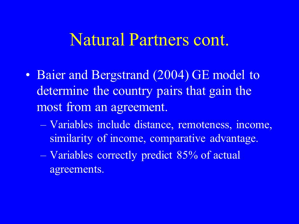 Natural Partners cont. Baier and Bergstrand (2004) GE model to determine the country pairs that gain the most from an agreement. –Variables include di