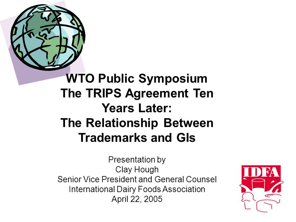 WTO Public Symposium The TRIPS Agreement Ten Years Later: The Relationship Between Trademarks and GIs Presentation by Clay Hough Senior Vice President and General Counsel International Dairy Foods Association April 22, 2005