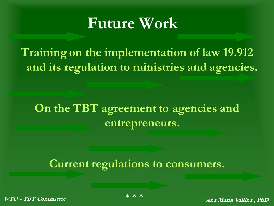 WTO - TBT Committee Ana Maria Vallina, PhD Future Work Training on the implementation of law 19.912 and its regulation to ministries and agencies.