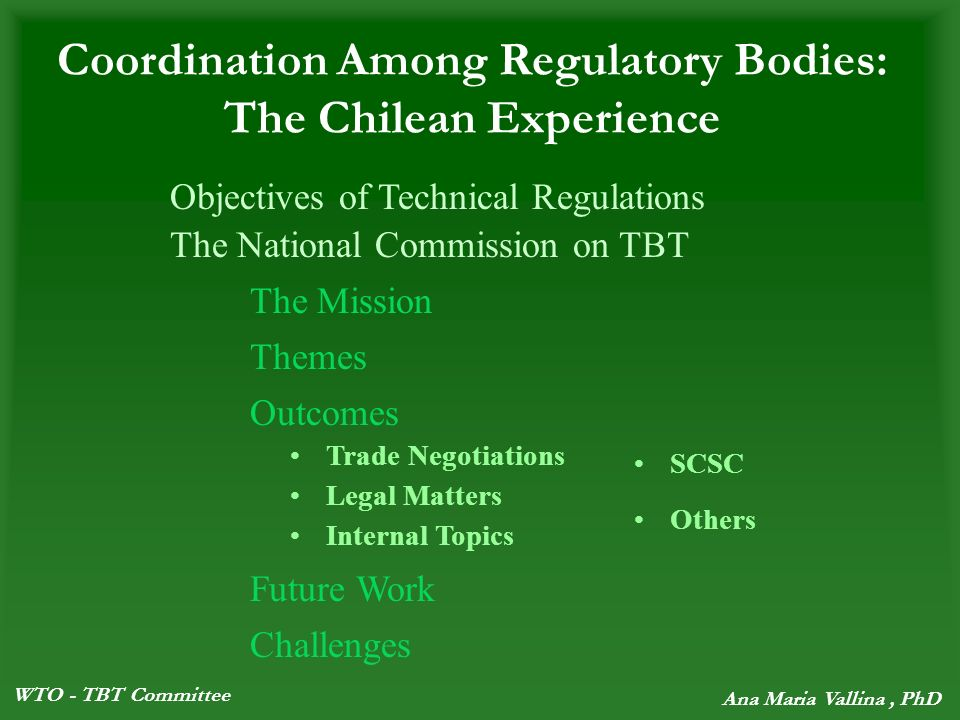WTO - TBT Committee Ana Maria Vallina, PhD Coordination Among Regulatory Bodies: The Chilean Experience The National Commission on TBT The Mission Themes Outcomes Future Work Challenges Trade Negotiations Legal Matters Internal Topics SCSC Others Objectives of Technical Regulations
