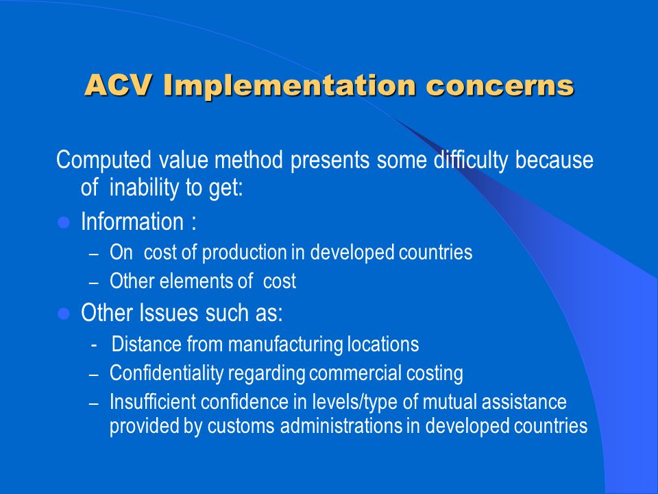 ACV Implementation concerns Computed value method presents some difficulty because of inability to get: Information : – On cost of production in developed countries – Other elements of cost Other Issues such as: - Distance from manufacturing locations – Confidentiality regarding commercial costing – Insufficient confidence in levels/type of mutual assistance provided by customs administrations in developed countries