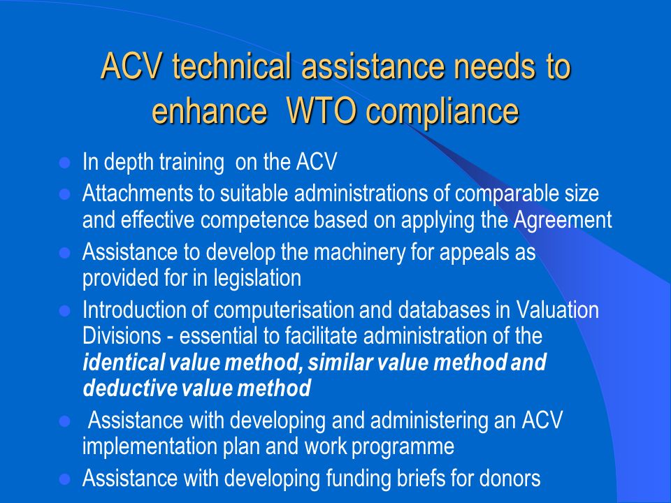 ACV technical assistance needs to enhance WTO compliance In depth training on the ACV Attachments to suitable administrations of comparable size and e