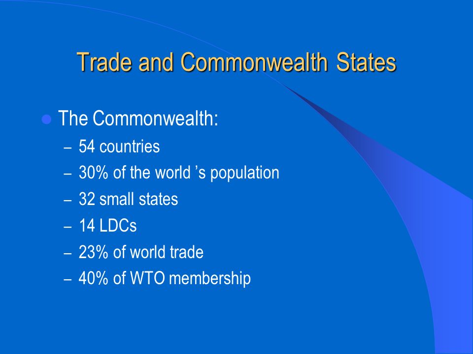 Trade and Commonwealth States The Commonwealth: – 54 countries – 30% of the world s population – 32 small states – 14 LDCs – 23% of world trade – 40%