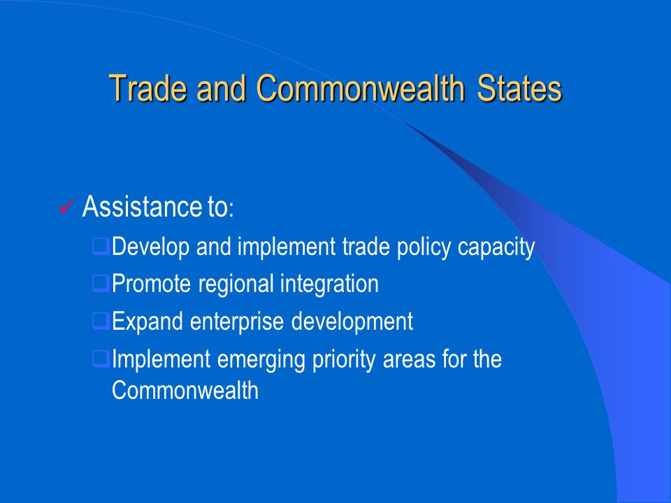 Trade and Commonwealth States Assistance to : Develop and implement trade policy capacity Promote regional integration Expand enterprise development Implement emerging priority areas for the Commonwealth