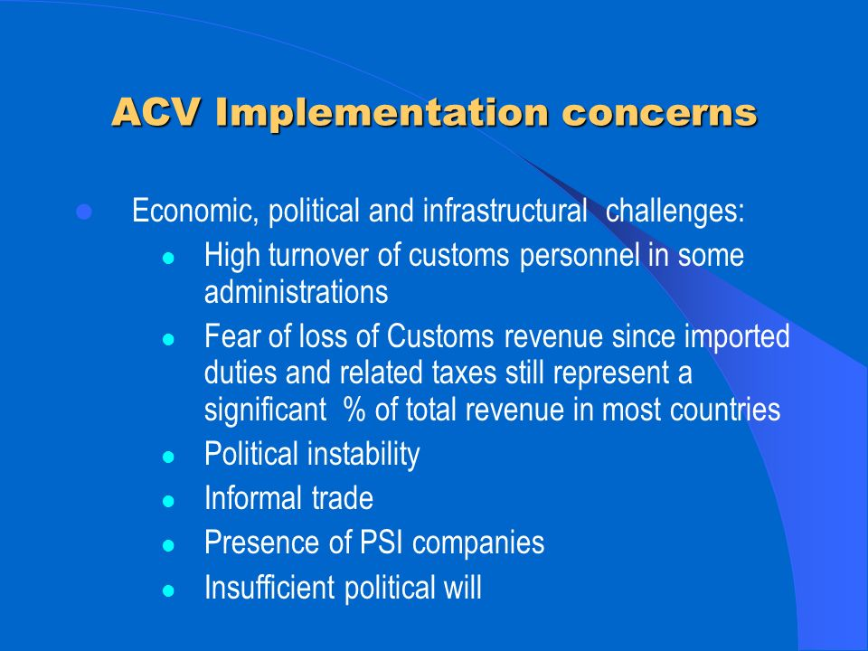 ACV Implementation concerns Economic, political and infrastructural challenges: High turnover of customs personnel in some administrations Fear of loss of Customs revenue since imported duties and related taxes still represent a significant % of total revenue in most countries Political instability Informal trade Presence of PSI companies Insufficient political will