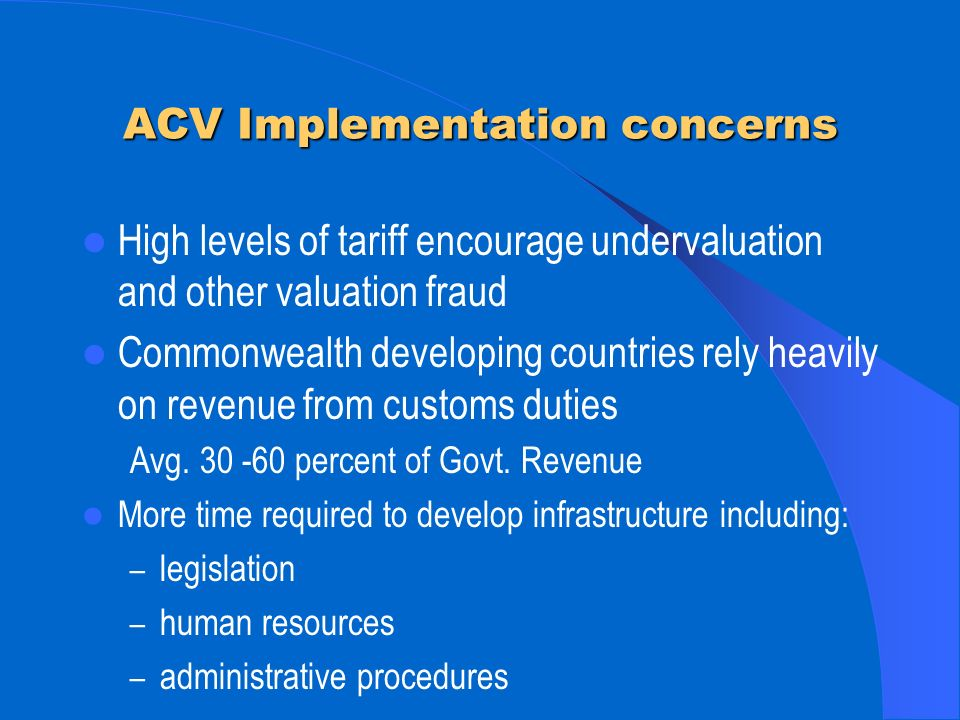 ACV Implementation concerns High levels of tariff encourage undervaluation and other valuation fraud Commonwealth developing countries rely heavily on revenue from customs duties Avg.