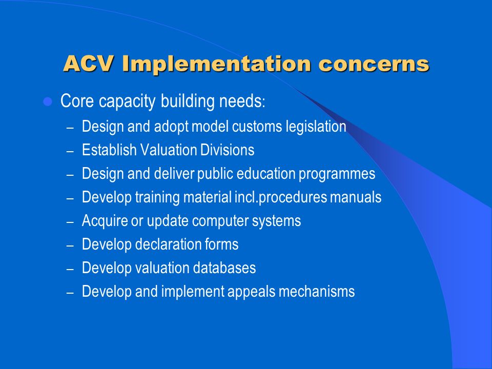 ACV Implementation concerns Core capacity building needs : – Design and adopt model customs legislation – Establish Valuation Divisions – Design and deliver public education programmes – Develop training material incl.procedures manuals – Acquire or update computer systems – Develop declaration forms – Develop valuation databases – Develop and implement appeals mechanisms
