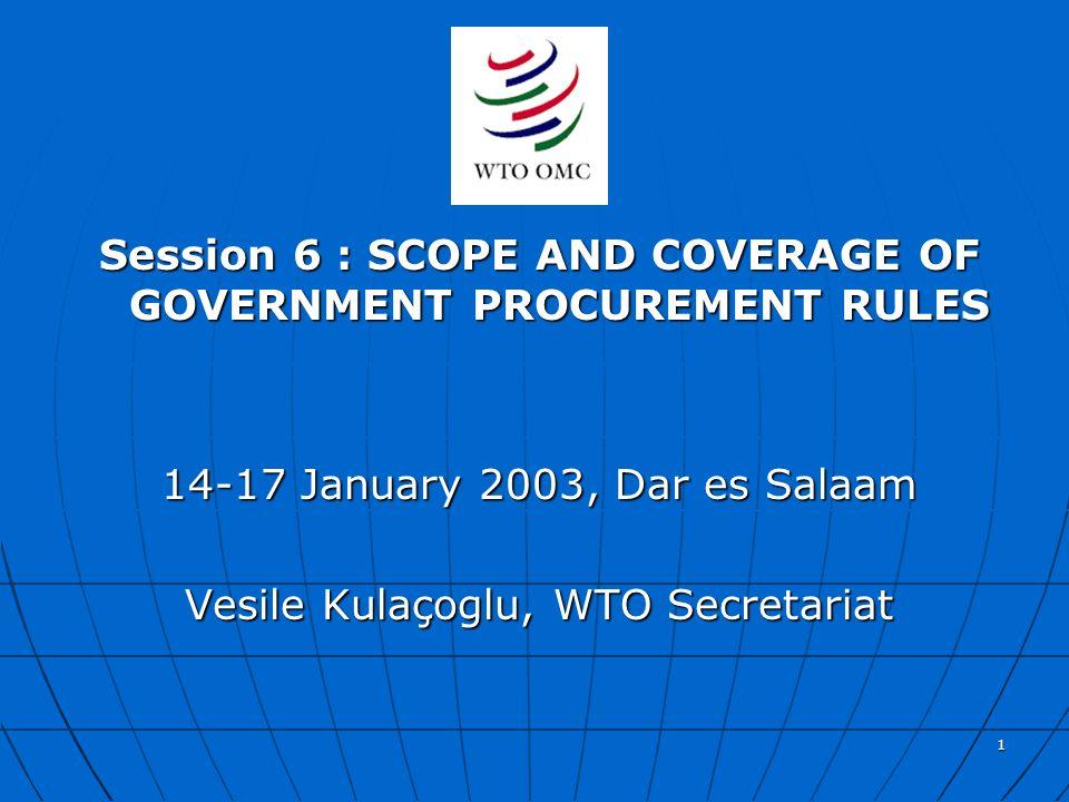 1 Session 6 : SCOPE AND COVERAGE OF GOVERNMENT PROCUREMENT RULES 14-17 January 2003, Dar es Salaam Vesile Kulaçoglu, WTO Secretariat