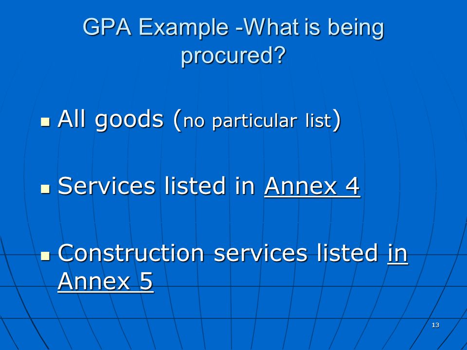 13 GPA Example -What is being procured? All goods ( no particular list ) All goods ( no particular list ) Services listed in Annex 4 Services listed i