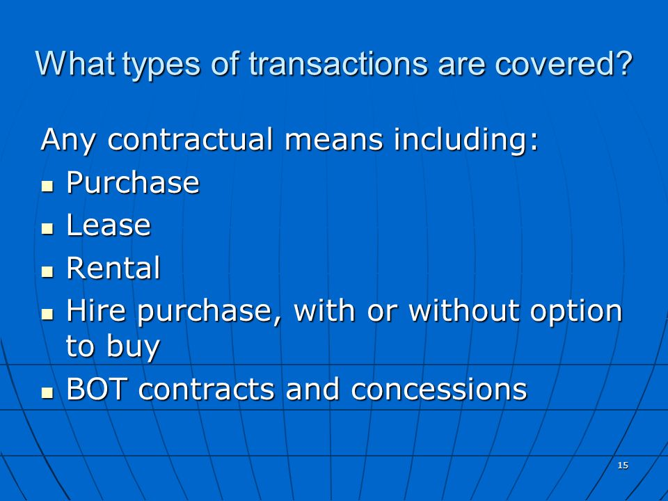 15 What types of transactions are covered? Any contractual means including: Purchase Purchase Lease Lease Rental Rental Hire purchase, with or without