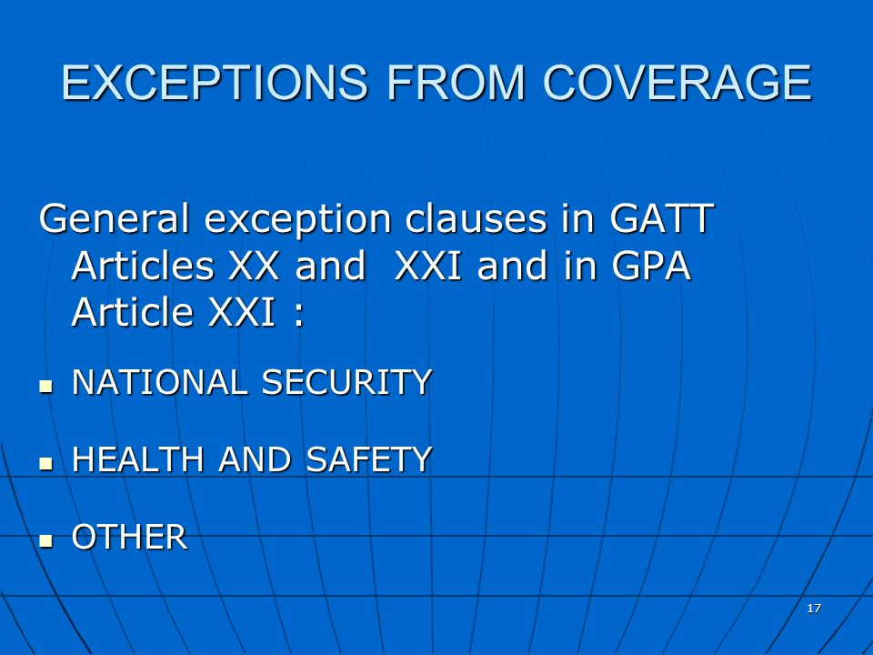 17 EXCEPTIONS FROM COVERAGE General exception clauses in GATT Articles XX and XXI and in GPA Article XXI : NATIONAL SECURITY NATIONAL SECURITY HEALTH