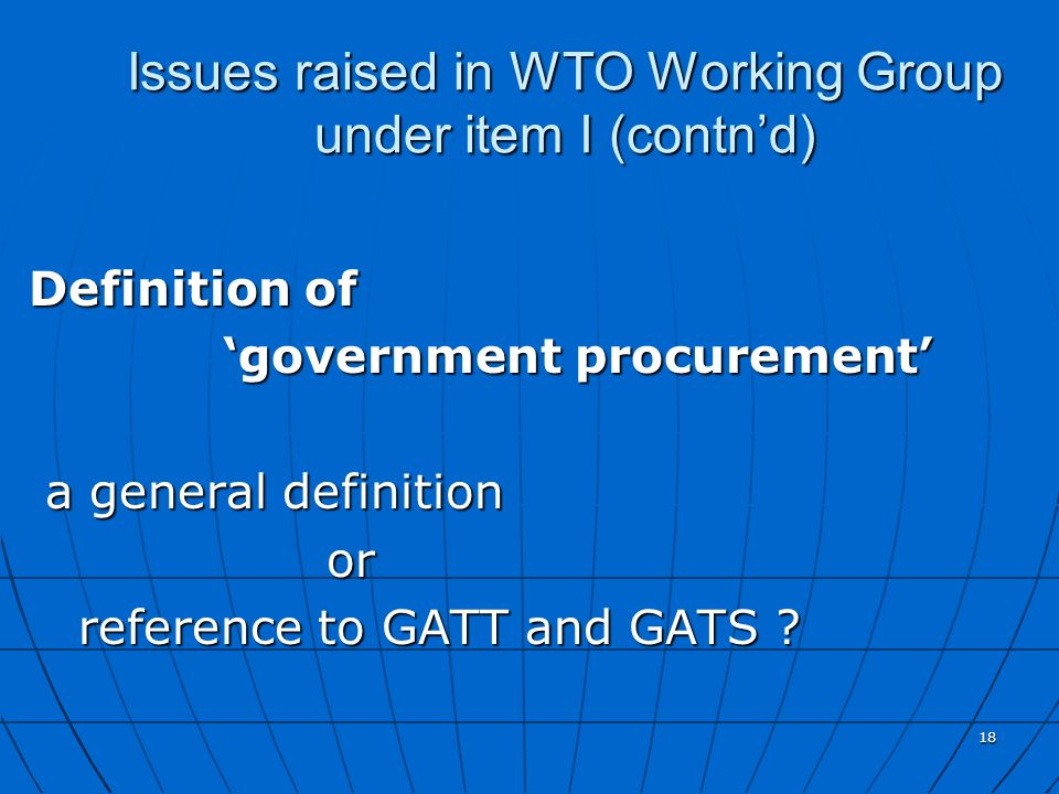 18 Issues raised in WTO Working Group under item I (contnd) Definition of government procurement government procurement a general definition a general