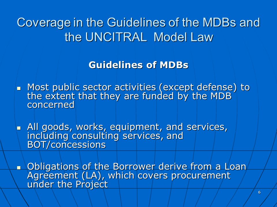 6 Coverage in the Guidelines of the MDBs and the UNCITRAL Model Law Guidelines of MDBs Most public sector activities (except defense) to the extent th