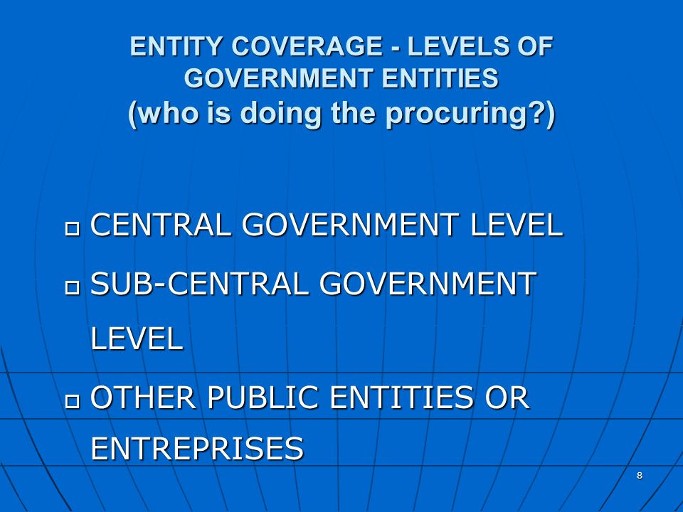8 ENTITY COVERAGE - LEVELS OF GOVERNMENT ENTITIES (who is doing the procuring?) o CENTRAL GOVERNMENT LEVEL o SUB-CENTRAL GOVERNMENT LEVEL o OTHER PUBL
