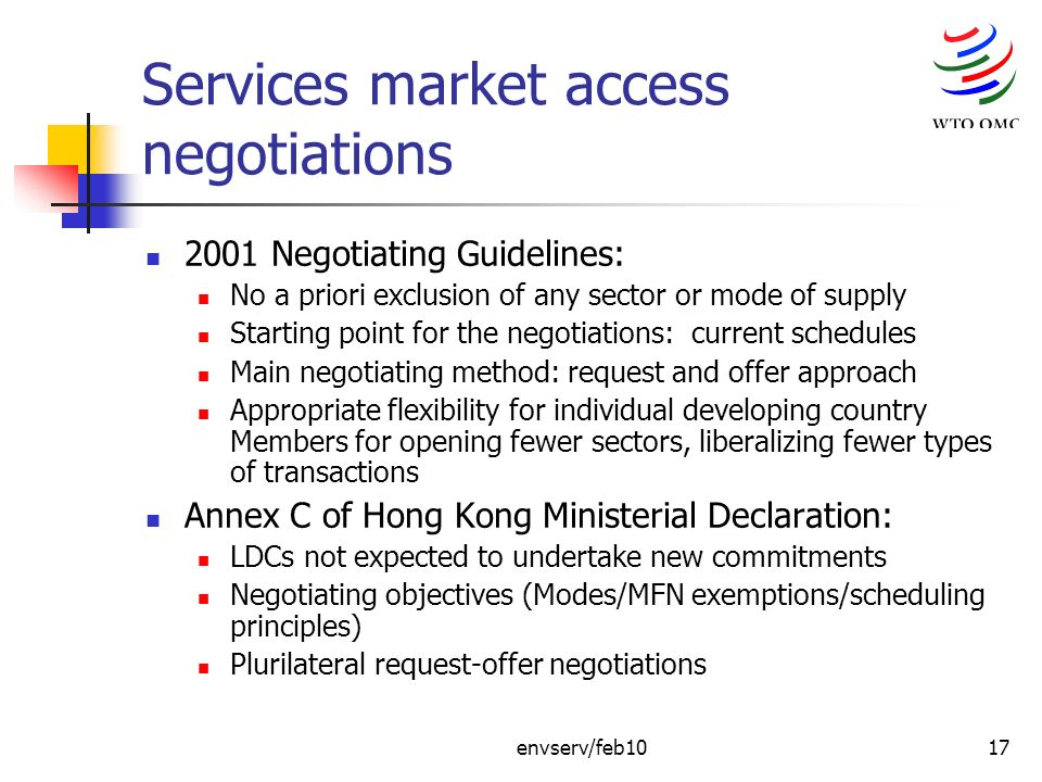 envserv/feb1017 Services market access negotiations 2001 Negotiating Guidelines: No a priori exclusion of any sector or mode of supply Starting point for the negotiations: current schedules Main negotiating method: request and offer approach Appropriate flexibility for individual developing country Members for opening fewer sectors, liberalizing fewer types of transactions Annex C of Hong Kong Ministerial Declaration: LDCs not expected to undertake new commitments Negotiating objectives (Modes/MFN exemptions/scheduling principles) Plurilateral request-offer negotiations