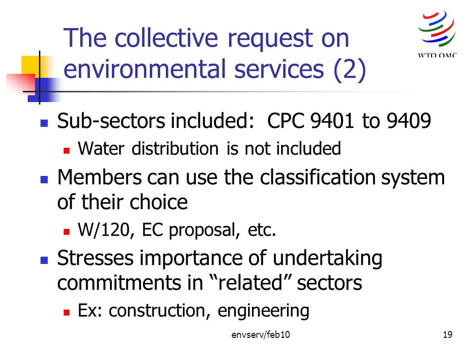 envserv/feb1019 The collective request on environmental services (2) Sub-sectors included: CPC 9401 to 9409 Water distribution is not included Members can use the classification system of their choice W/120, EC proposal, etc.