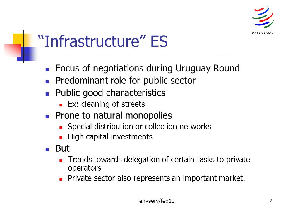 envserv/feb107 Infrastructure ES Focus of negotiations during Uruguay Round Predominant role for public sector Public good characteristics Ex: cleaning of streets Prone to natural monopolies Special distribution or collection networks High capital investments But Trends towards delegation of certain tasks to private operators Private sector also represents an important market.