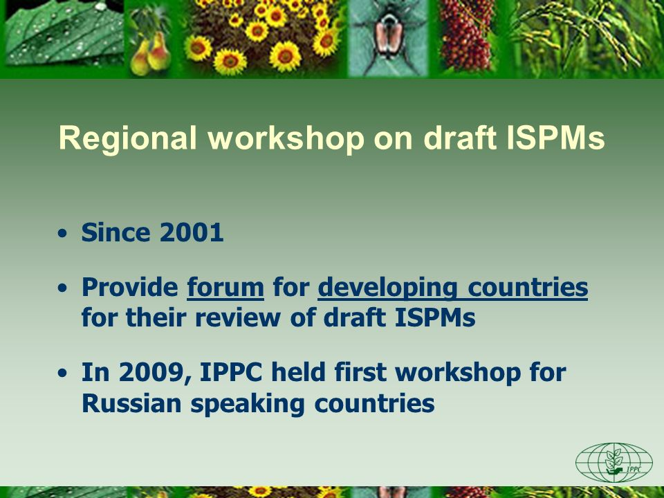 Regional workshop on draft ISPMs Since 2001 Provide forum for developing countries for their review of draft ISPMs In 2009, IPPC held first workshop f