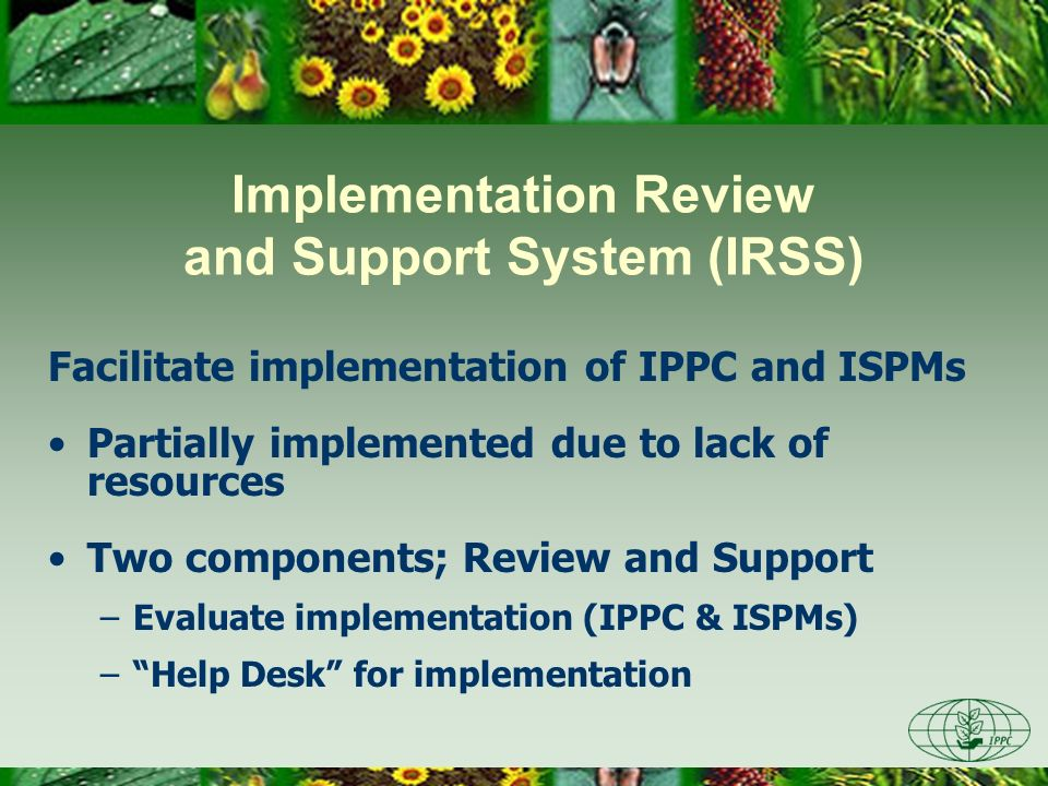Implementation Review and Support System (IRSS) Facilitate implementation of IPPC and ISPMs Partially implemented due to lack of resources Two compone