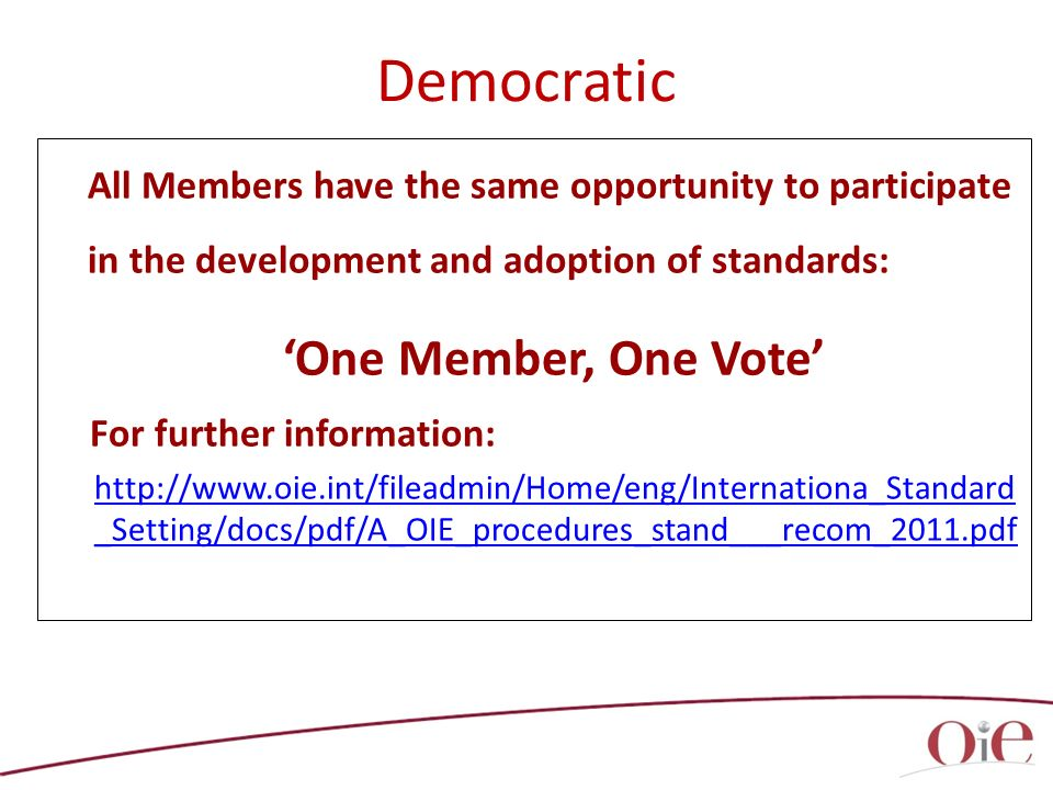 All Members have the same opportunity to participate in the development and adoption of standards: One Member, One Vote For further information: http://www.oie.int/fileadmin/Home/eng/Internationa_Standard _Setting/docs/pdf/A_OIE_procedures_stand___recom_2011.pdf Democratic