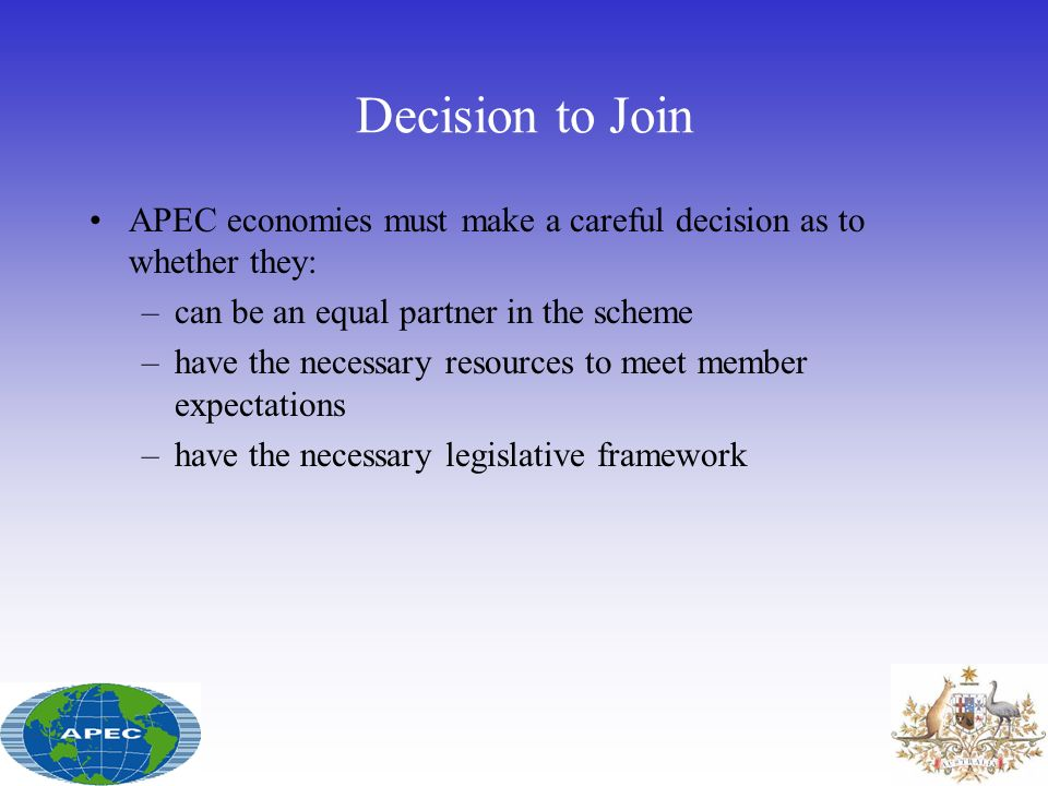 Decision to Join APEC economies must make a careful decision as to whether they: –can be an equal partner in the scheme –have the necessary resources