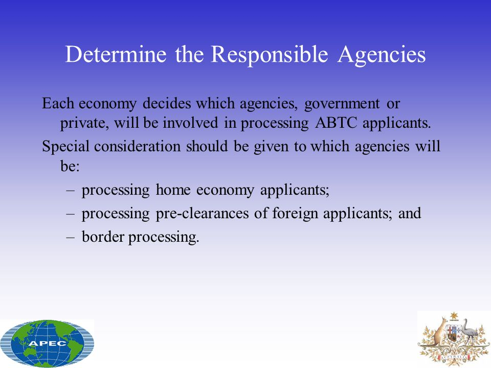 Determine the Responsible Agencies Each economy decides which agencies, government or private, will be involved in processing ABTC applicants. Special