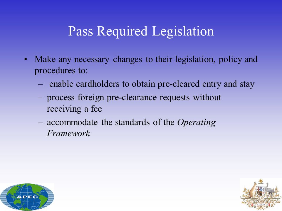 Pass Required Legislation Make any necessary changes to their legislation, policy and procedures to: – enable cardholders to obtain pre-cleared entry