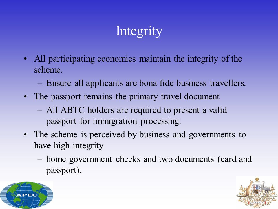 Integrity All participating economies maintain the integrity of the scheme. –Ensure all applicants are bona fide business travellers. The passport rem