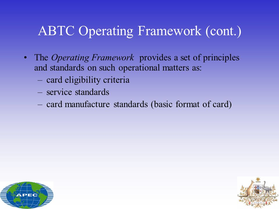 ABTC Operating Framework (cont.) The Operating Framework provides a set of principles and standards on such operational matters as: –card eligibility