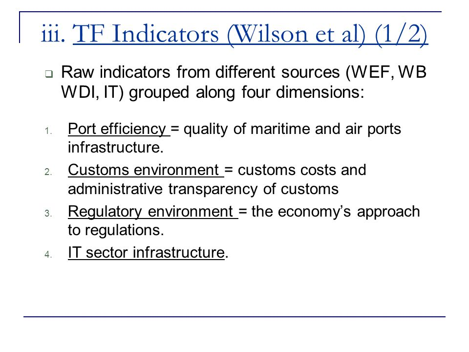 iii. TF Indicators (Wilson et al) (1/2) Raw indicators from different sources (WEF, WB WDI, IT) grouped along four dimensions: 1. Port efficiency = qu