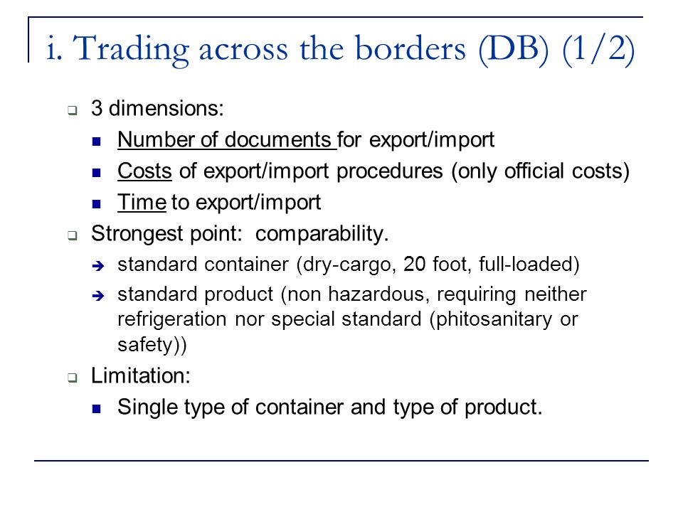 i. Trading across the borders (DB) (1/2) 3 dimensions: Number of documents for export/import Costs of export/import procedures (only official costs) T
