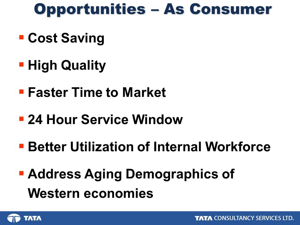 Opportunities – As Consumer Cost Saving High Quality Faster Time to Market 24 Hour Service Window Better Utilization of Internal Workforce Address Aging Demographics of Western economies