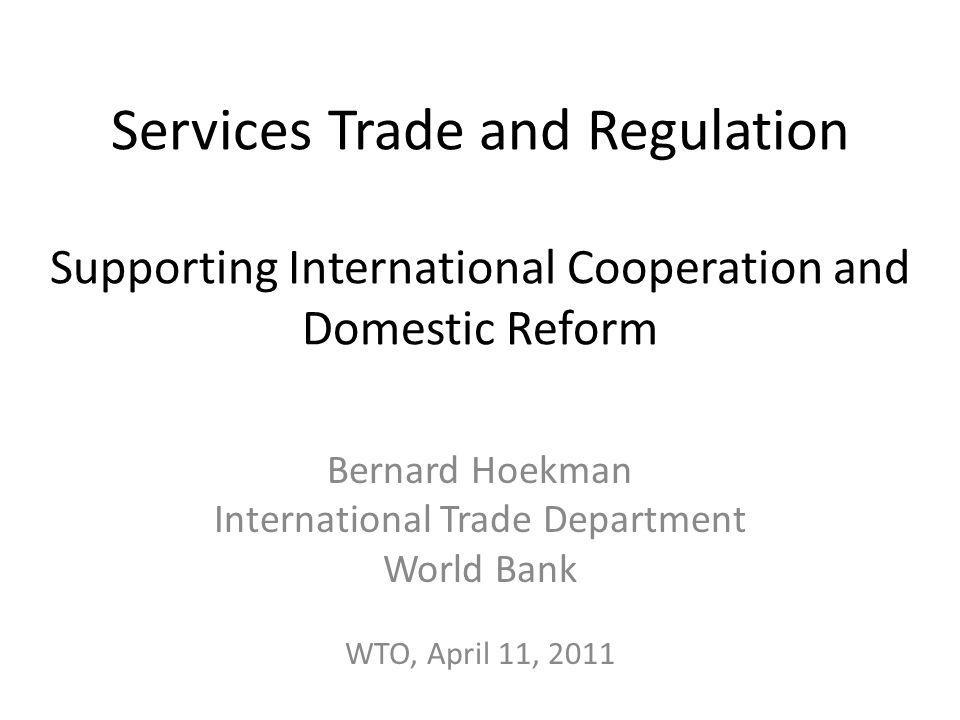 Services Trade and Regulation Supporting International Cooperation and Domestic Reform Bernard Hoekman International Trade Department World Bank WTO,