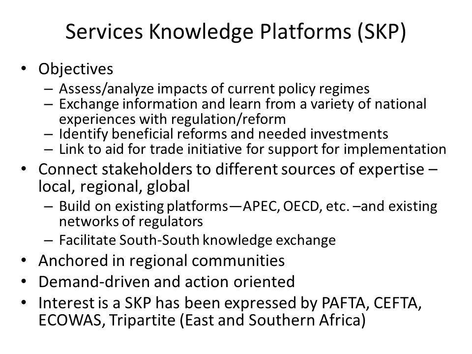 Services Knowledge Platforms (SKP) Objectives – Assess/analyze impacts of current policy regimes – Exchange information and learn from a variety of na