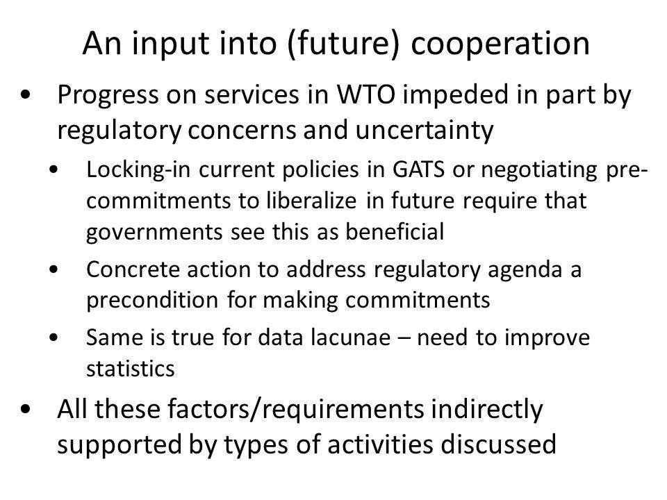 An input into (future) cooperation Progress on services in WTO impeded in part by regulatory concerns and uncertainty Locking-in current policies in GATS or negotiating pre- commitments to liberalize in future require that governments see this as beneficial Concrete action to address regulatory agenda a precondition for making commitments Same is true for data lacunae – need to improve statistics All these factors/requirements indirectly supported by types of activities discussed