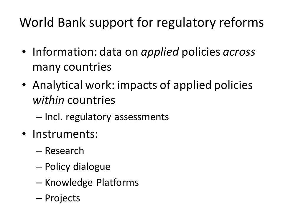 World Bank support for regulatory reforms Information: data on applied policies across many countries Analytical work: impacts of applied policies within countries – Incl.
