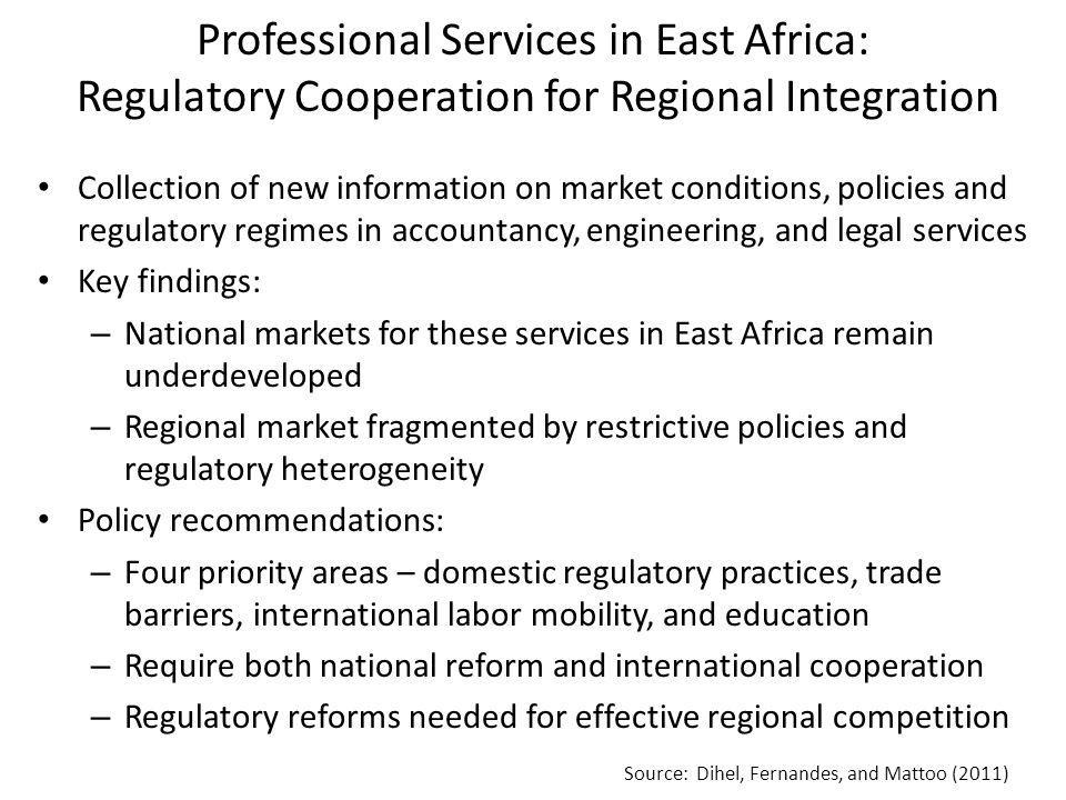 Professional Services in East Africa: Regulatory Cooperation for Regional Integration Collection of new information on market conditions, policies and regulatory regimes in accountancy, engineering, and legal services Key findings: – National markets for these services in East Africa remain underdeveloped – Regional market fragmented by restrictive policies and regulatory heterogeneity Policy recommendations: – Four priority areas – domestic regulatory practices, trade barriers, international labor mobility, and education – Require both national reform and international cooperation – Regulatory reforms needed for effective regional competition Source: Dihel, Fernandes, and Mattoo (2011)