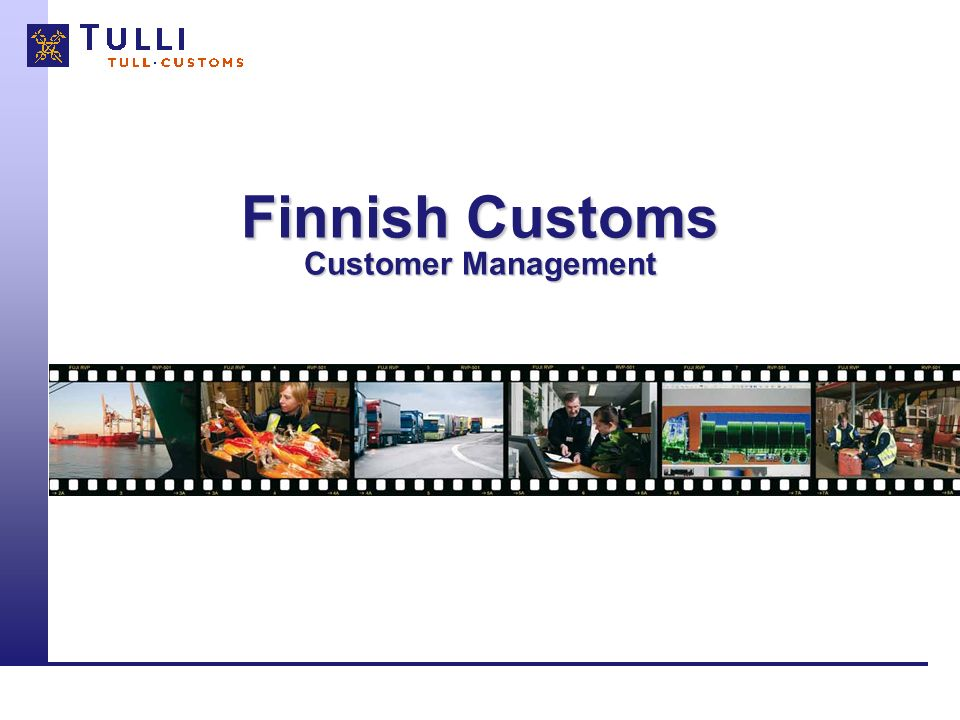 Finnish Customs 201112 Examples of Customer Cooperation Models and Services Customer Cooperation Working Groups –Actual topics of the trade, Customs and legislation are under discussion in the working groups –Consisting of the representatives of the economic life, individual companies and Customs Company Advice Services –Especially for the Key- (and Partnership) Customers (e.g.