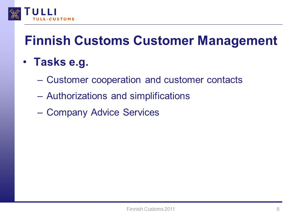 Finnish Customs 20116 Finnish Customs Customer Management Tasks e.g. –Customer cooperation and customer contacts –Authorizations and simplifications –