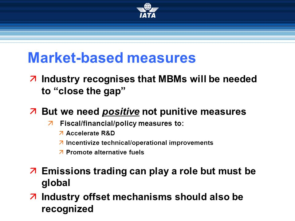 Market-based measures Industry recognises that MBMs will be needed to close the gap But we need positive not punitive measures Fiscal/financial/policy