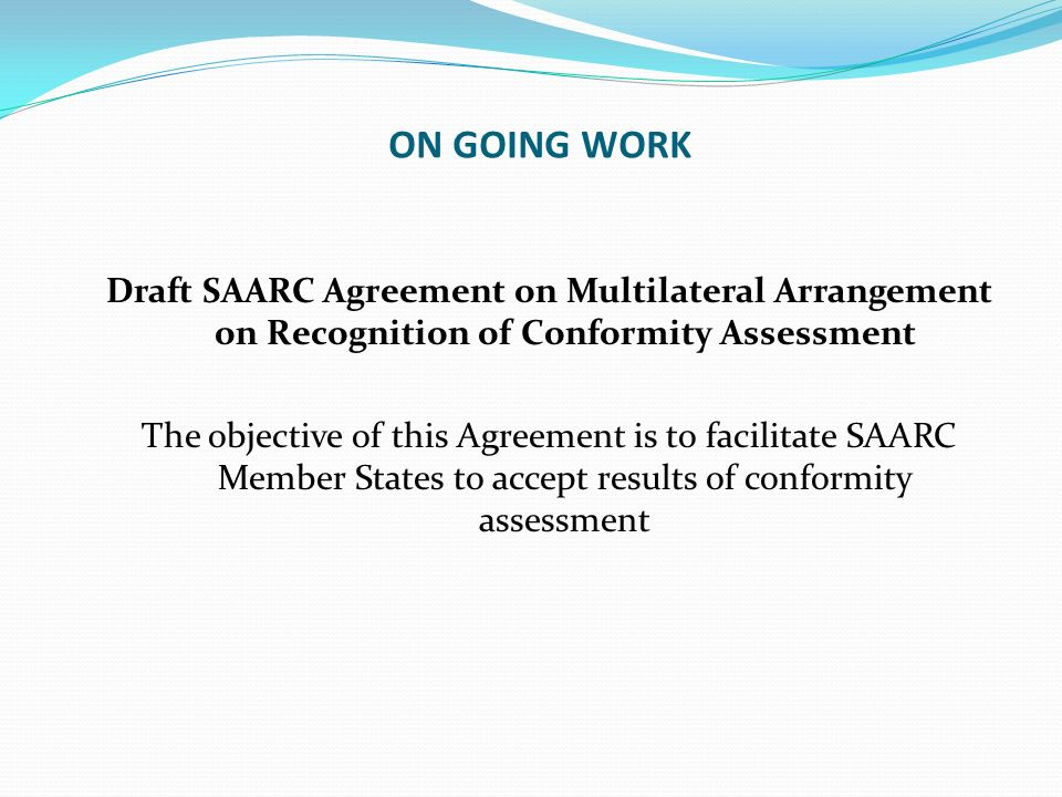ON GOING WORK Draft SAARC Agreement on Multilateral Arrangement on Recognition of Conformity Assessment The objective of this Agreement is to facilita