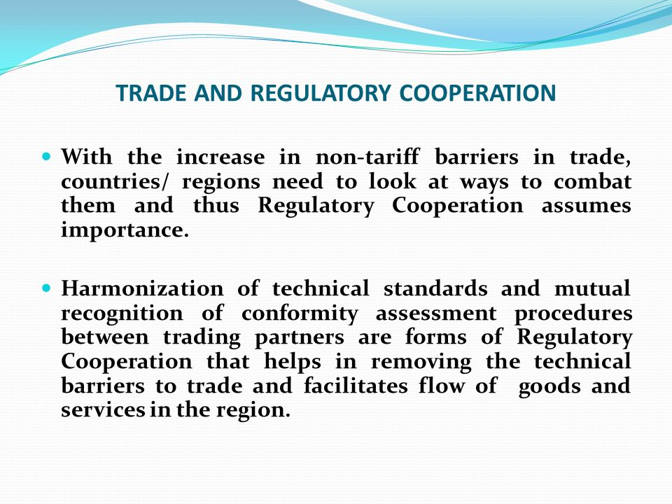 TRADE AND REGULATORY COOPERATION With the increase in non-tariff barriers in trade, countries/ regions need to look at ways to combat them and thus Re
