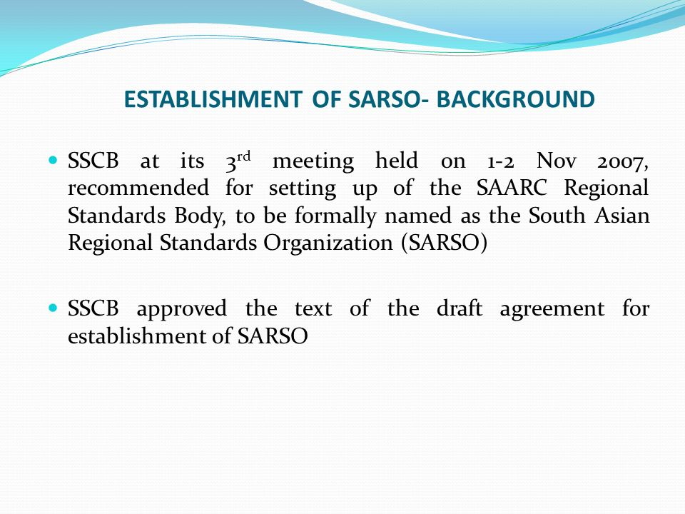 ESTABLISHMENT OF SARSO- BACKGROUND SSCB at its 3 rd meeting held on 1-2 Nov 2007, recommended for setting up of the SAARC Regional Standards Body, to