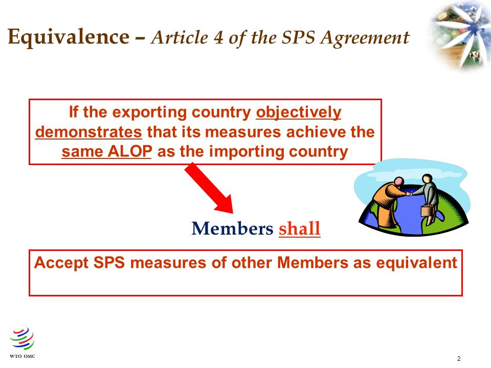 2 Equivalence – Article 4 of the SPS Agreement Members shall Accept SPS measures of other Members as equivalent If the exporting country objectively demonstrates that its measures achieve the same ALOP as the importing country