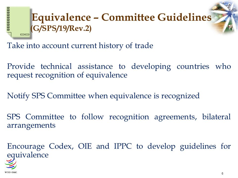 6 Take into account current history of trade Provide technical assistance to developing countries who request recognition of equivalence Notify SPS Committee when equivalence is recognized SPS Committee to follow recognition agreements, bilateral arrangements Encourage Codex, OIE and IPPC to develop guidelines for equivalence Equivalence – Committee Guidelines (G/SPS/19/Rev.2)