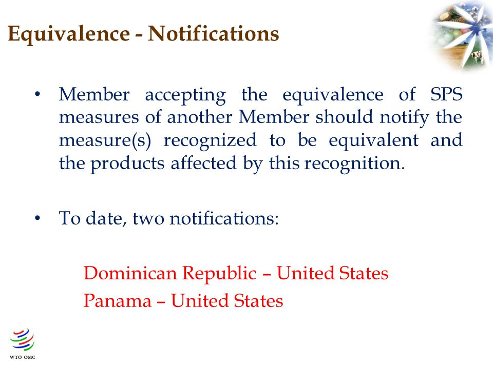 Equivalence - Notifications Member accepting the equivalence of SPS measures of another Member should notify the measure(s) recognized to be equivalent and the products affected by this recognition.